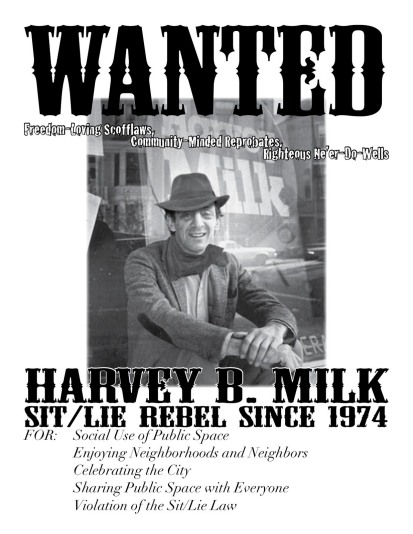 Wanted: (freedom-loving scofflaws, community-minded reprobates, righteous ne'er-do-wells) Harvey B. Milk, Sit/Lie Rebel since 1974 FOR: Social Use of Public Space, Enjoying Neighborhoods and Neighbors, Celebrating the City, Sharing Public Space with Everyone, Violation of the Sit/Lie Law