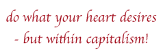 do what your heart desires - but within capitalism!
